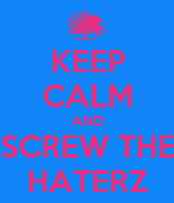KEEP CALM AND SCREW THE HATERZ