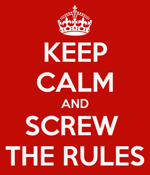 KEEP CALM AND SCREW  THE RULES