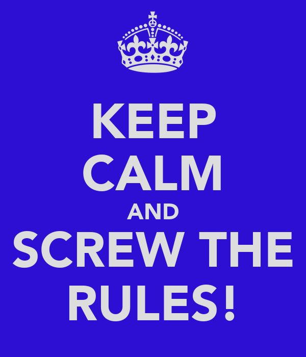 KEEP CALM AND SCREW THE RULES!