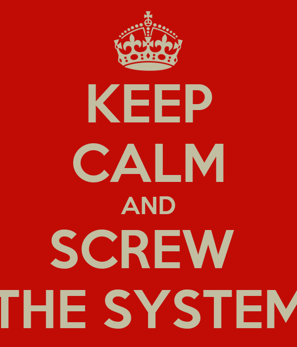 KEEP CALM AND SCREW  THE SYSTEM