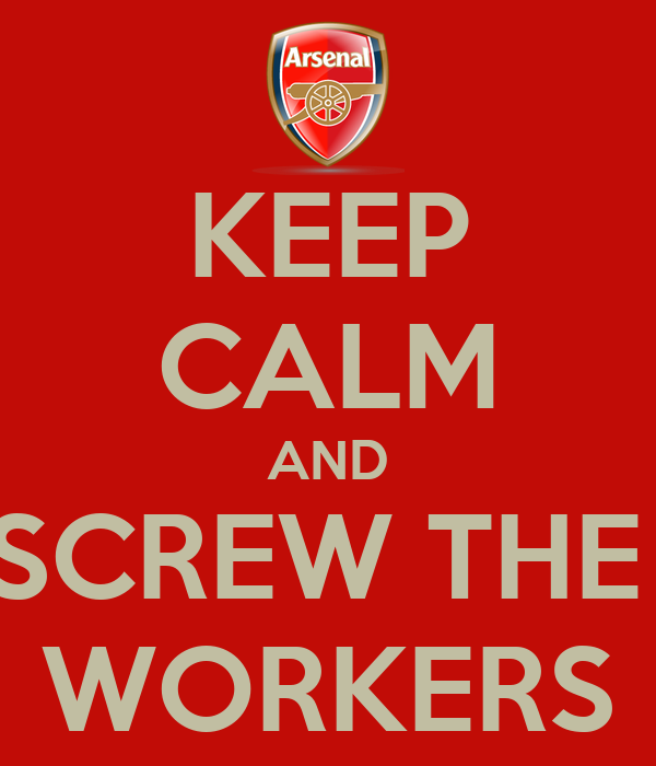 KEEP CALM AND SCREW THE  WORKERS