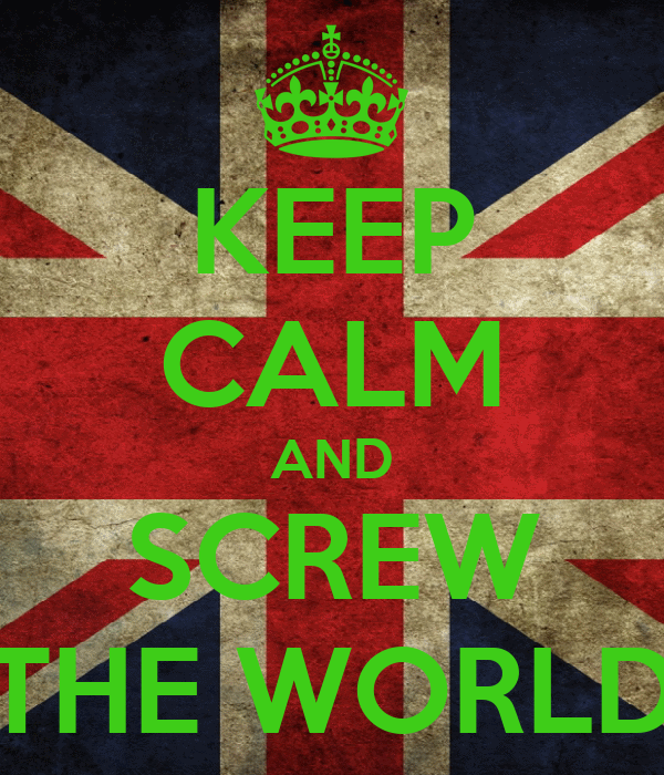 KEEP CALM AND SCREW THE WORLD