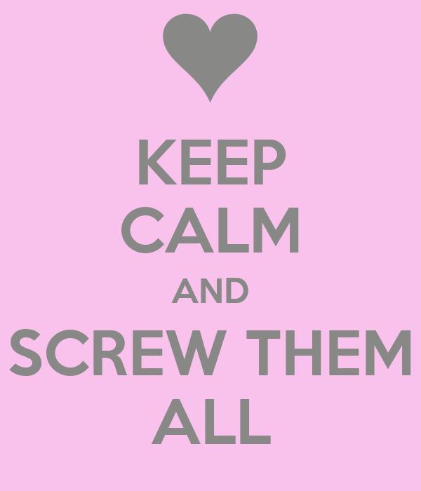 KEEP CALM AND SCREW THEM ALL