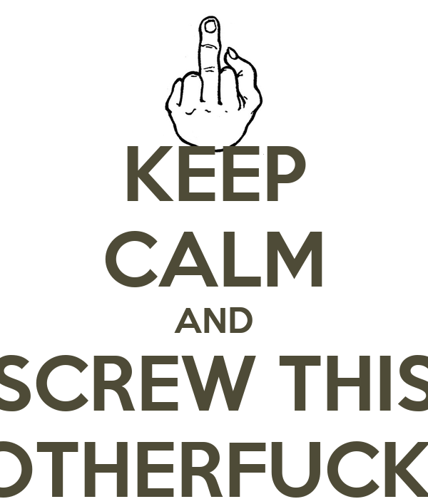 KEEP CALM AND SCREW THIS MOTHERFUCKER