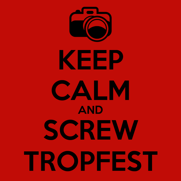KEEP CALM AND SCREW TROPFEST