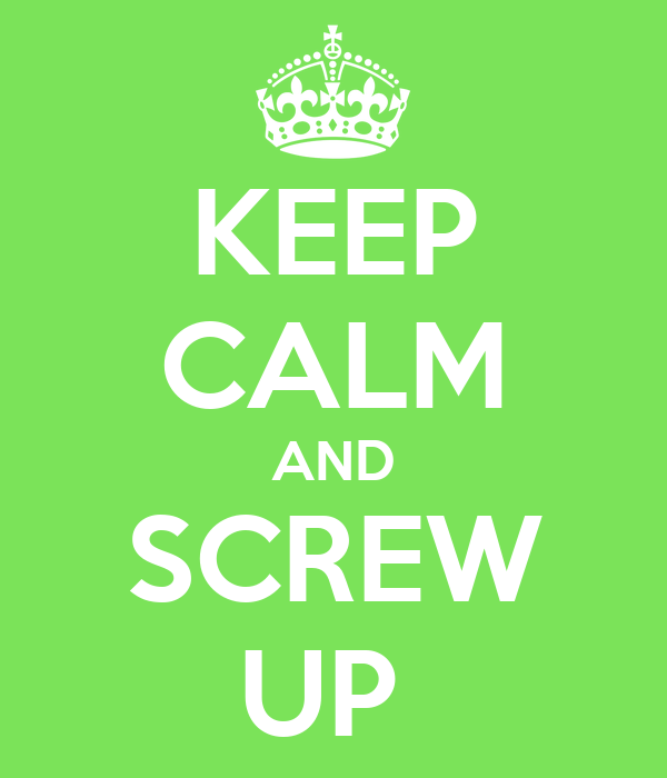 KEEP CALM AND SCREW UP