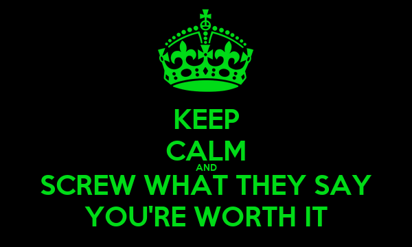 KEEP CALM AND SCREW WHAT THEY SAY YOU'RE WORTH IT