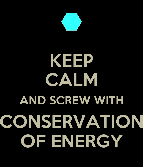 KEEP CALM AND SCREW WITH CONSERVATION OF ENERGY