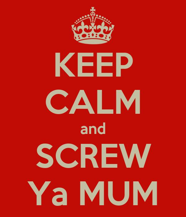 KEEP CALM and SCREW Ya MUM