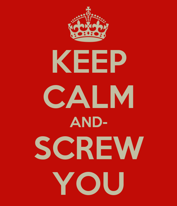 KEEP CALM AND- SCREW YOU