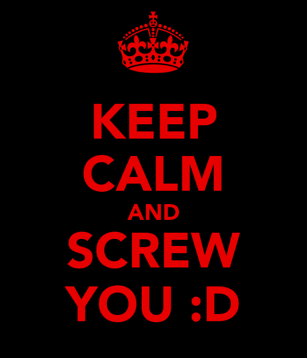 KEEP CALM AND SCREW YOU :D