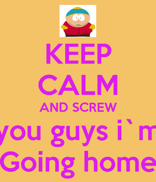 KEEP CALM AND SCREW you guys i`m Going home