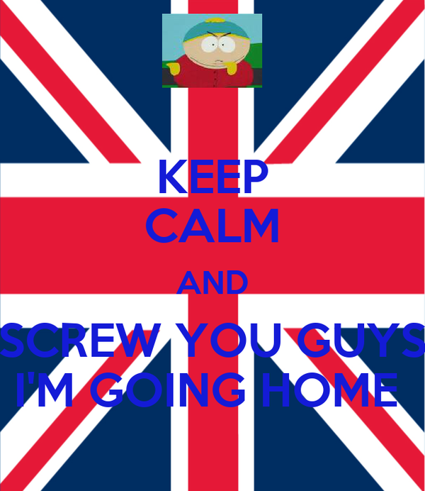 KEEP CALM AND SCREW YOU GUYS I'M GOING HOME