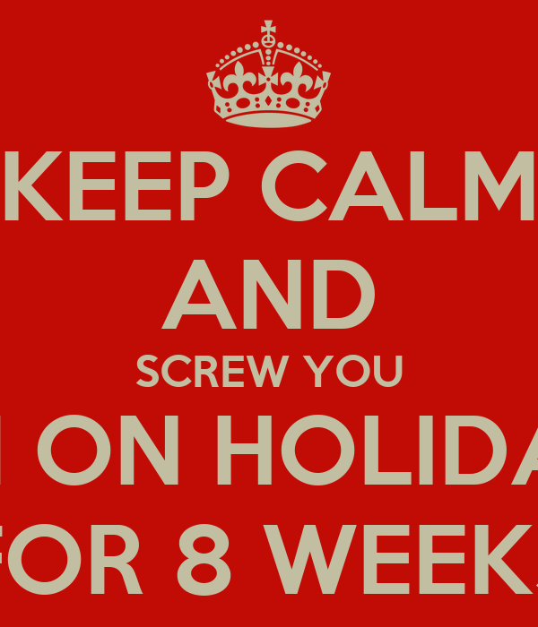KEEP CALM AND SCREW YOU I'M ON HOLIDAY FOR 8 WEEKS