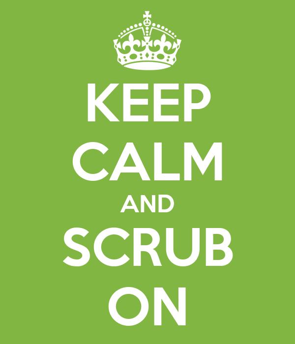 KEEP CALM AND SCRUB ON