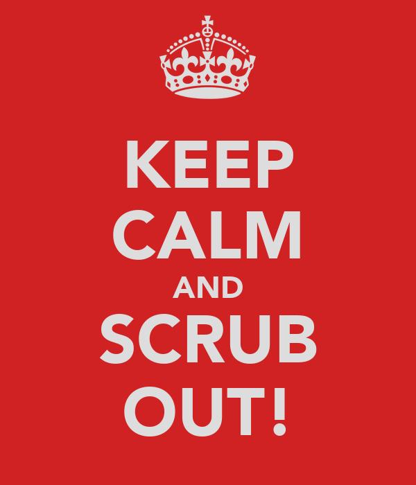 KEEP CALM AND SCRUB OUT!
