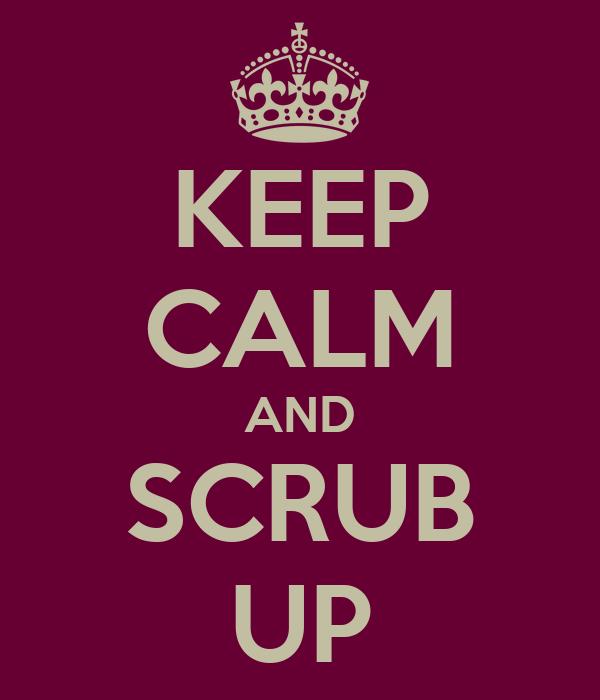KEEP CALM AND SCRUB UP