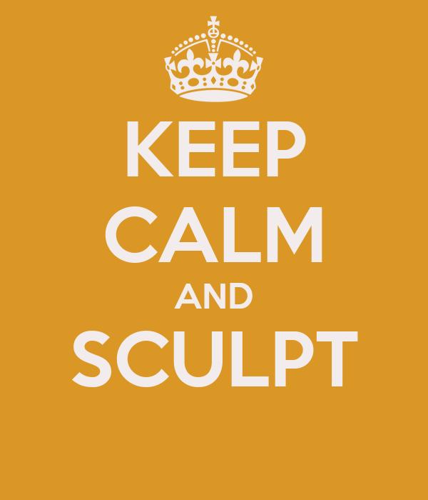 KEEP CALM AND SCULPT