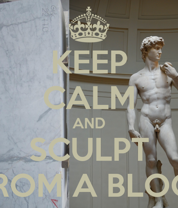 KEEP CALM AND SCULPT  FROM A BLOCK