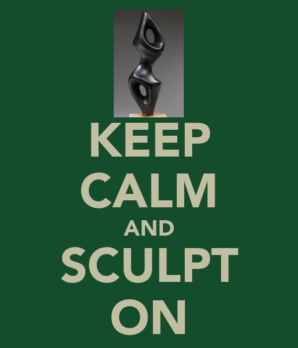 KEEP CALM AND SCULPT ON