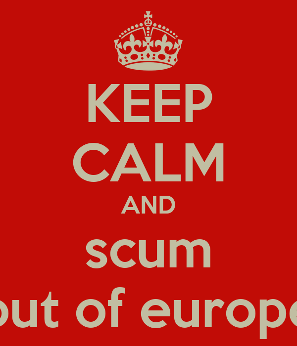 KEEP CALM AND scum out of europe