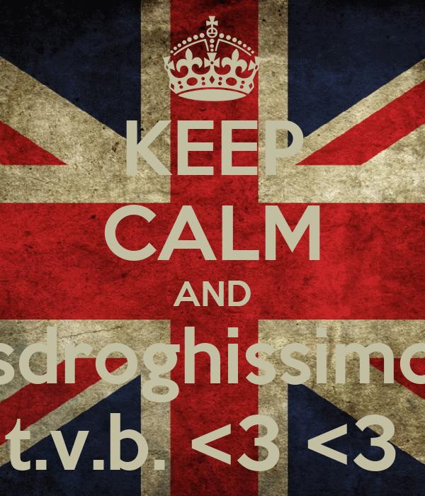 KEEP CALM AND sdroghissimo t.v.b. <3 <3