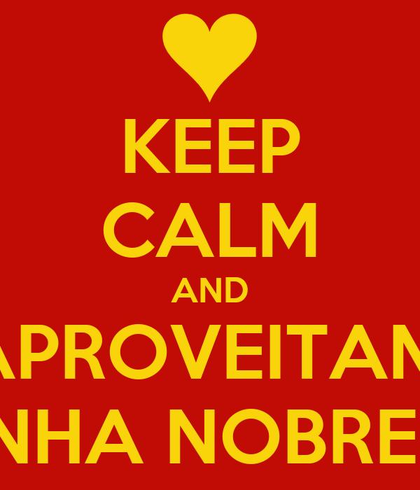 KEEP CALM AND SE APROVEITAM DE MINHA NOBREZA