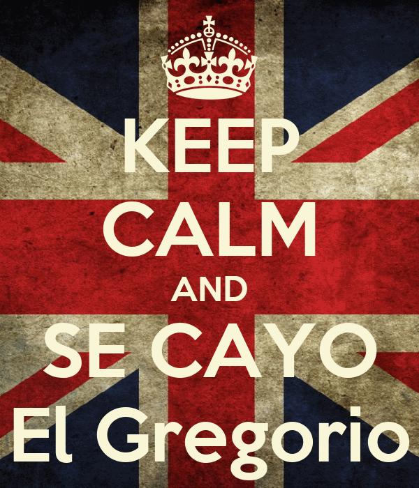 KEEP CALM AND SE CAYO El Gregorio