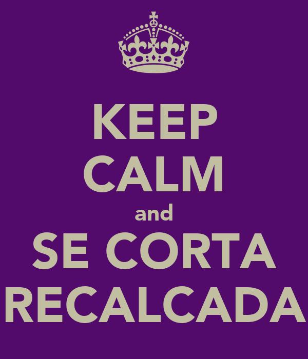 KEEP CALM and SE CORTA RECALCADA