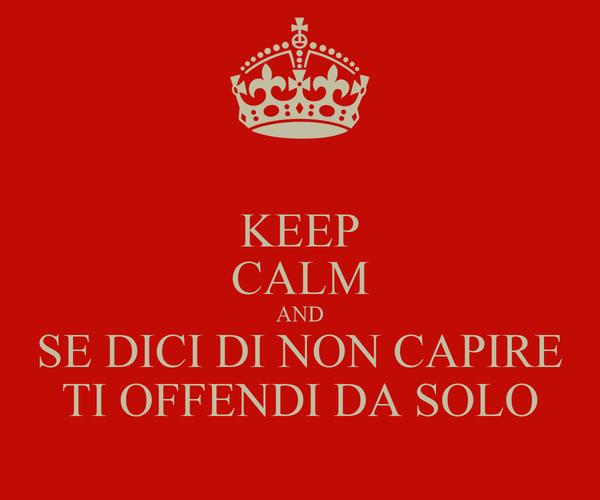 KEEP CALM AND SE DICI DI NON CAPIRE TI OFFENDI DA SOLO