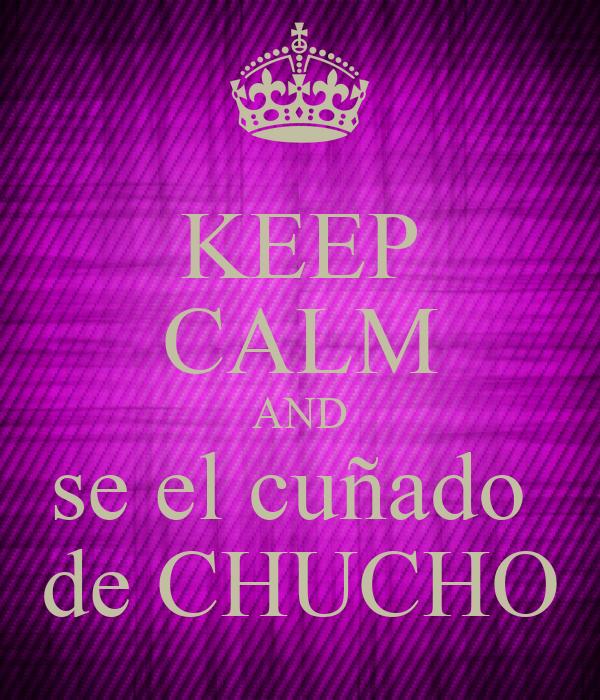 KEEP CALM AND  se el cuñado   de CHUCHO