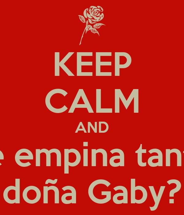 KEEP CALM AND ¿Se empina tantito doña Gaby?