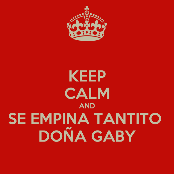 KEEP CALM AND SE EMPINA TANTITO  DOÑA GABY
