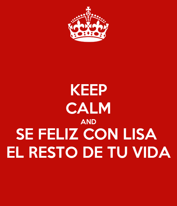 KEEP CALM AND SE FELIZ CON LISA  EL RESTO DE TU VIDA