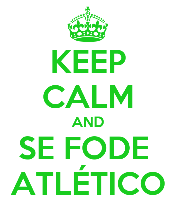 KEEP CALM AND SE FODE  ATLÉTICO