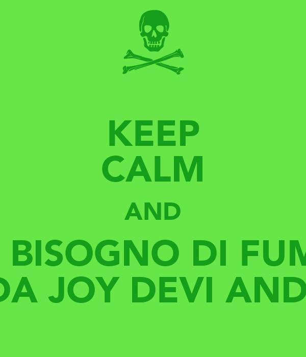 KEEP CALM AND SE HAI BISOGNO DI FUMARE... TU DA JOY DEVI ANDARE