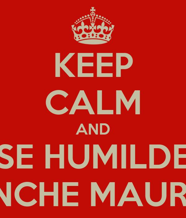 KEEP CALM AND SE HUMILDE PINCHE MAURO