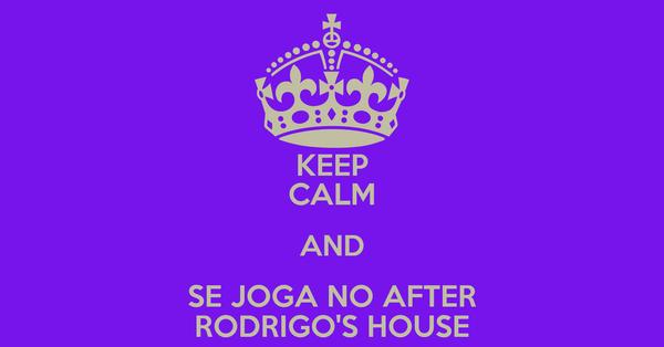 KEEP CALM AND SE JOGA NO AFTER RODRIGO'S HOUSE
