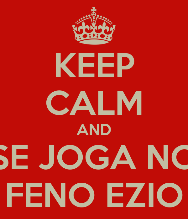 KEEP CALM AND SE JOGA NO FENO EZIO