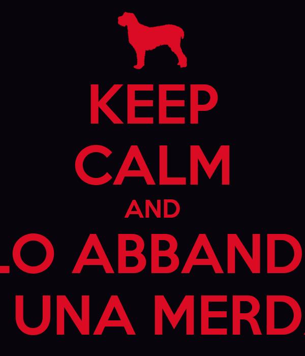 KEEP CALM AND SE LO ABBANDONI SEI UNA MERDA!!!