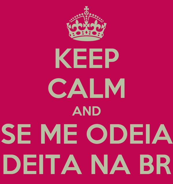 KEEP CALM AND SE ME ODEIA DEITA NA BR