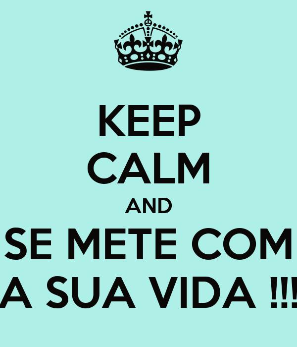 KEEP CALM AND SE METE COM A SUA VIDA !!!
