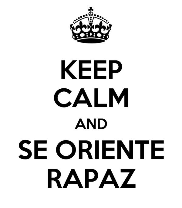 KEEP CALM AND SE ORIENTE RAPAZ