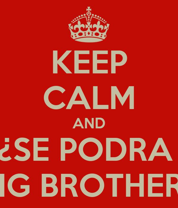 KEEP CALM AND ¿SE PODRA  BIG BROTHER?