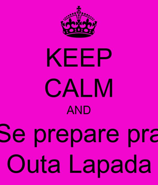 KEEP CALM AND Se prepare pra Outa Lapada