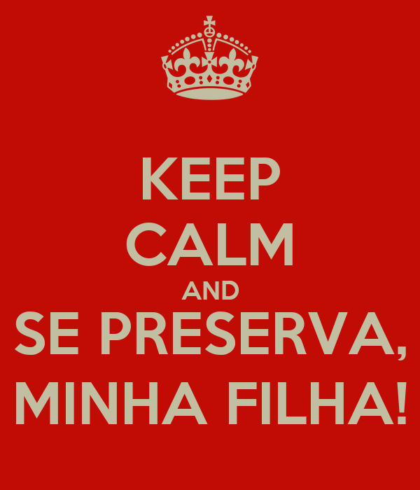 KEEP CALM AND SE PRESERVA, MINHA FILHA!