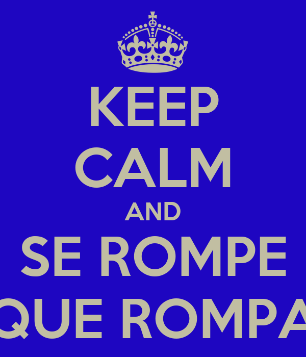 KEEP CALM AND SE ROMPE QUE ROMPA