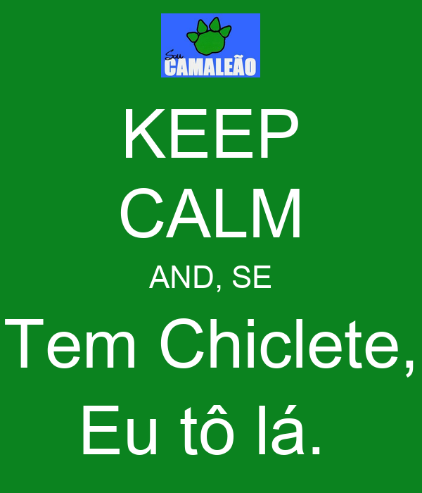 KEEP CALM AND, SE Tem Chiclete, Eu tô lá.