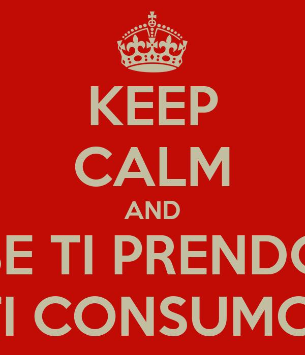 KEEP CALM AND SE TI PRENDO TI CONSUMO!