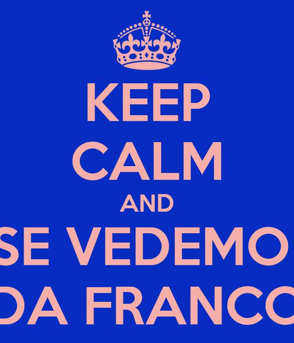 KEEP CALM AND SE VEDEMO  DA FRANCO